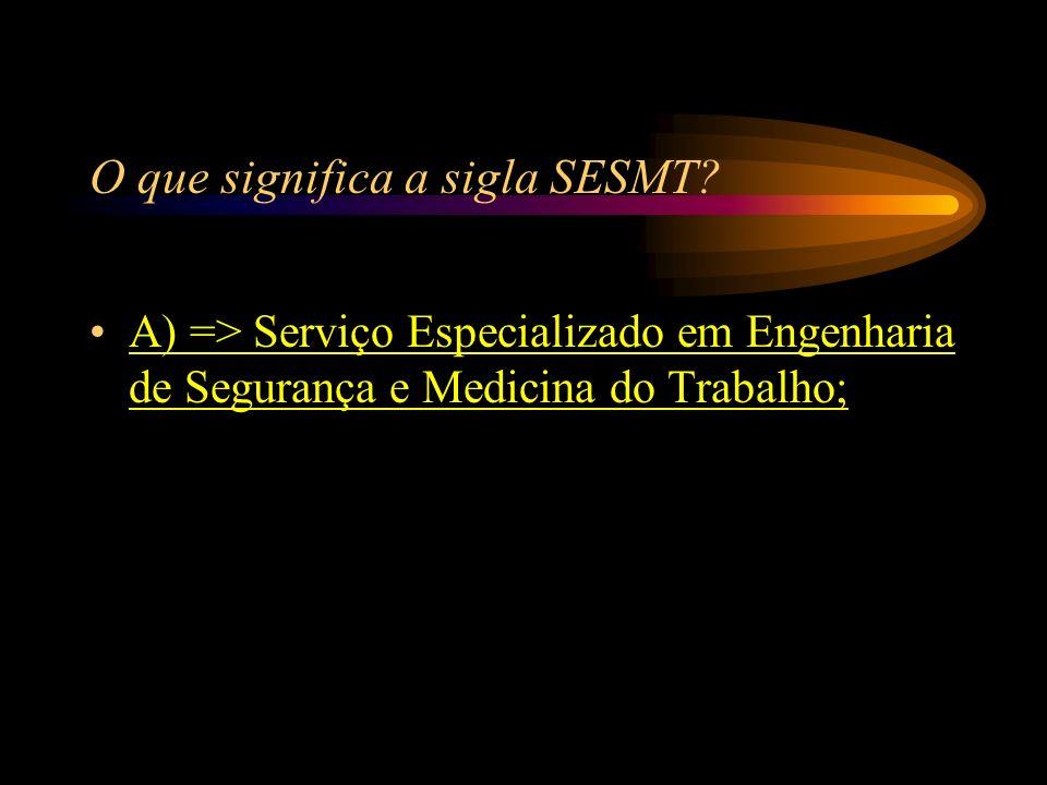 O que significa a sigla SESMT? A) => Serviço Especializado em Engenharia de Segurança e Medicina do Trabalho; B) => Serviço Especial em Encomendas do