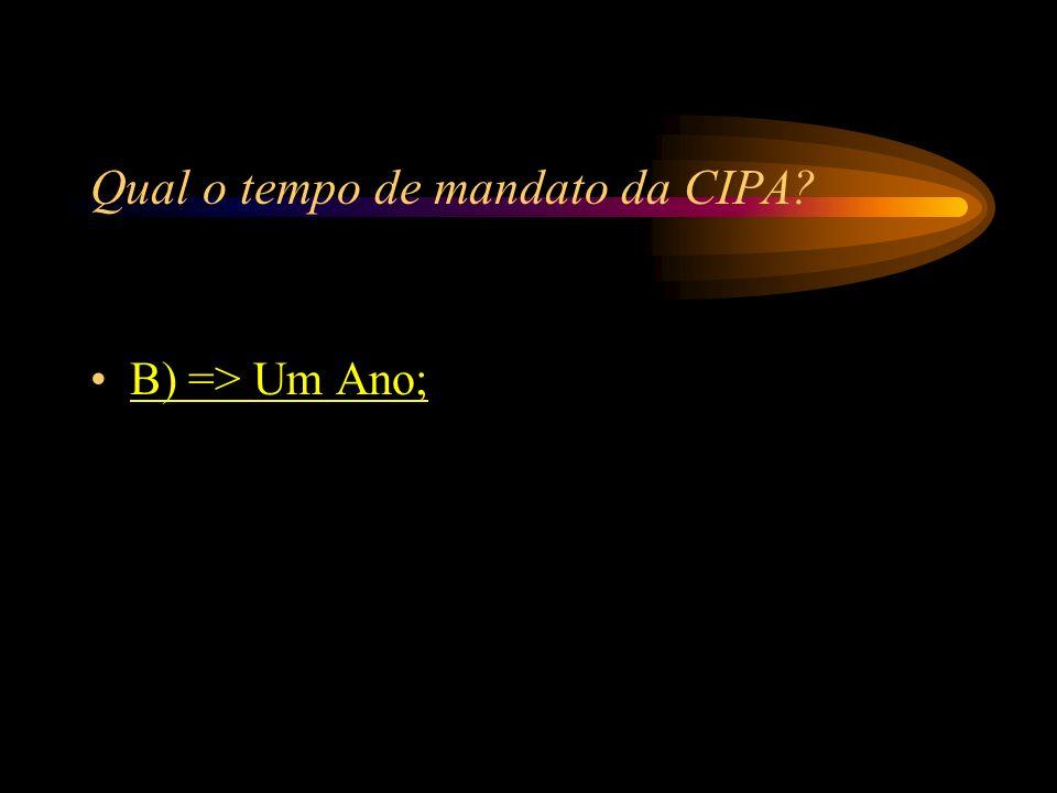 Qual o tempo de mandato da CIPA? A) => Seis Meses; B) => Um Ano; C) => Dois Anos; D) => Quatro Anos.