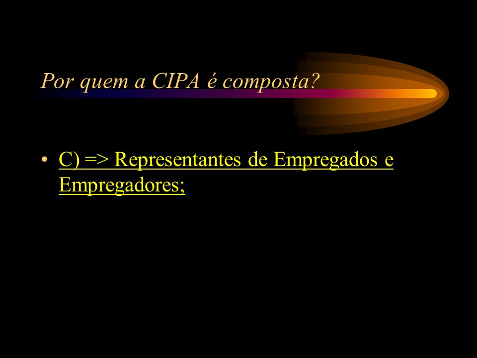 Por quem a CIPA é composta? A) => Representantes de Empregados e Clientes; B) => Representantes de Clientes e Empregador; C) => Representantes de Empr