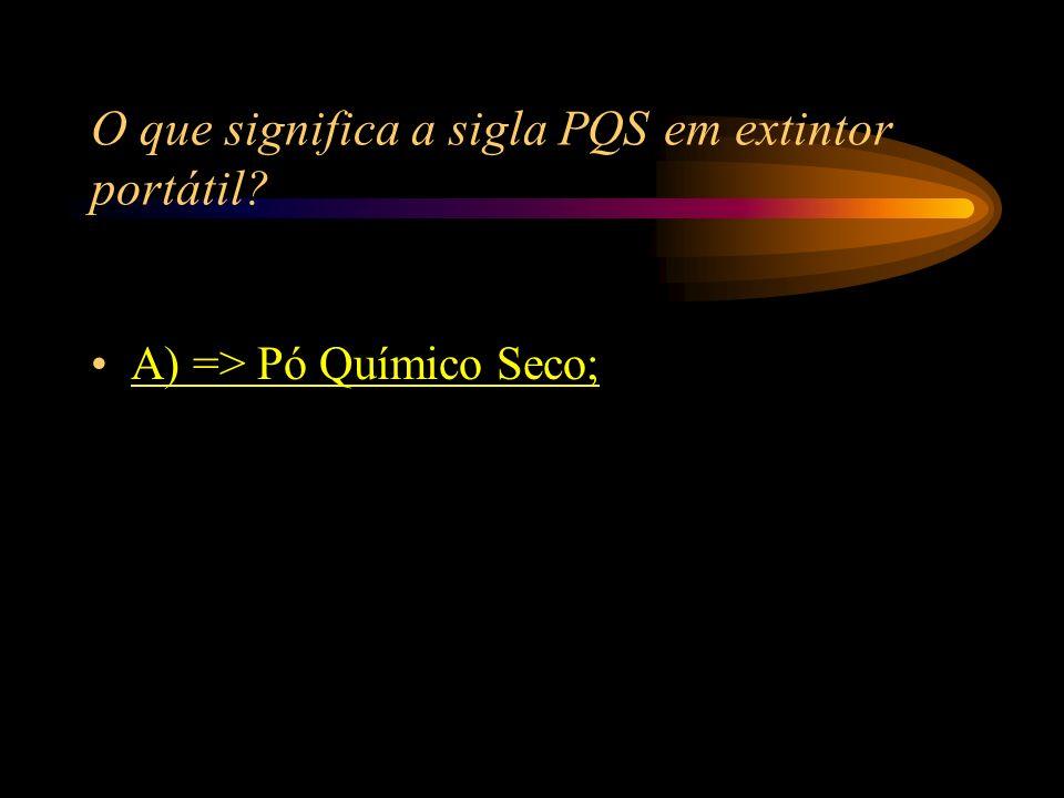 O que significa a sigla PQS em extintor portátil? A) => Pó Químico Seco; B) => Pó Químico Salgado; C) => Pó Químico Sacarino; D) => Pó Químico Saboros