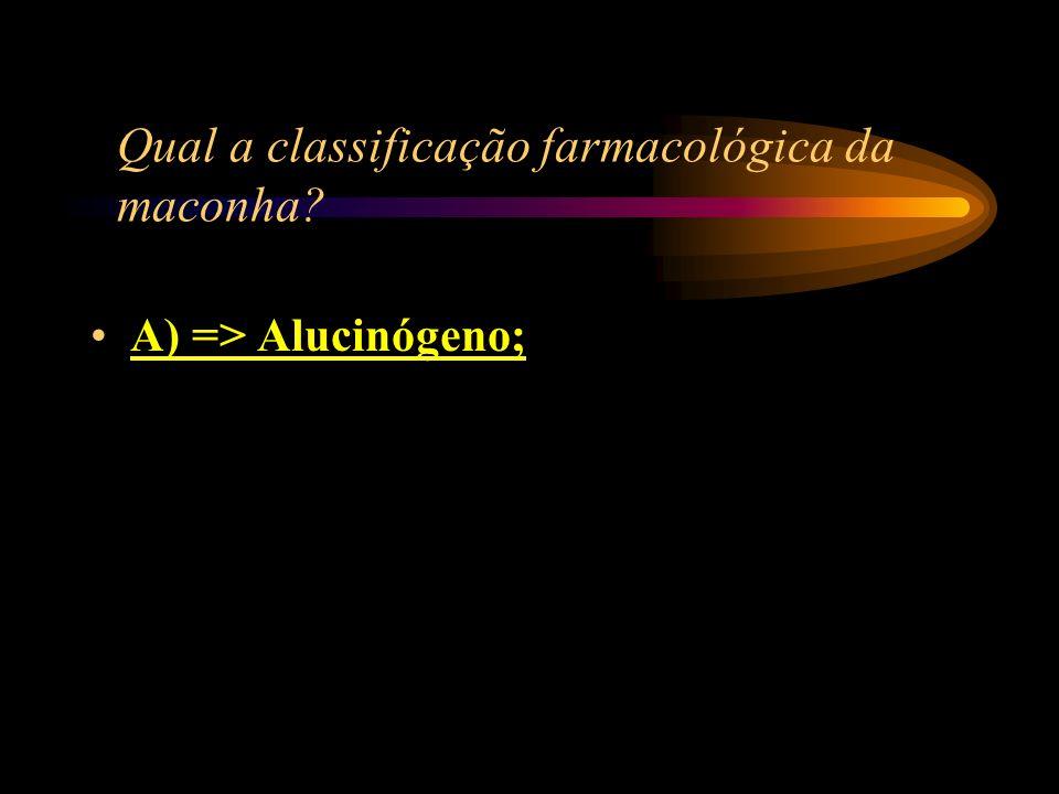 Qual a classificação farmacológica da maconha? A) => Alucinógeno; B) => Estimulante; C) => Anestésico; D) => Depressora do Sistema Nervoso Central.