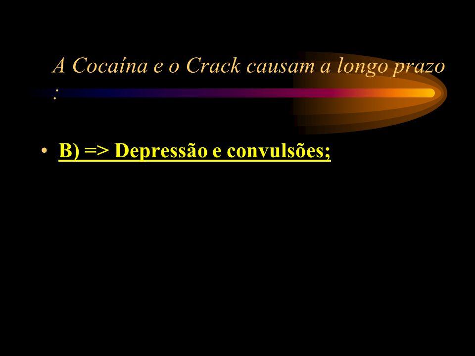 A Cocaína e o Crack causam a longo prazo : A) => Alegria e Prazer; B) => Depressão e convulsões; C) => Bronquite e conjuntivite; D) => hipertensão e o