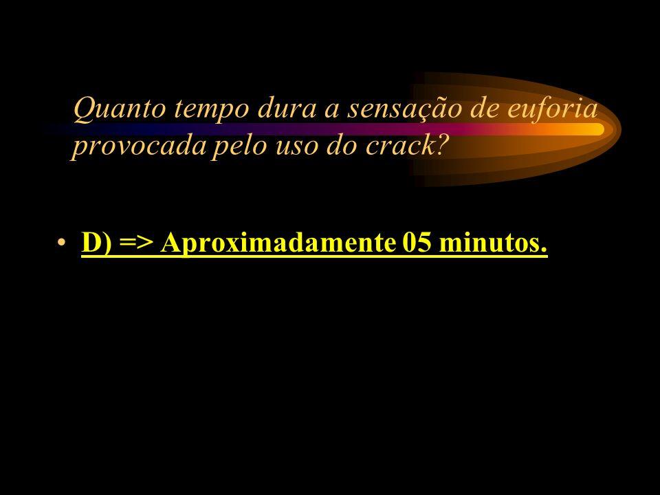Quanto tempo dura a sensação de euforia provocada pelo uso do crack? A) => Aproximadamente 30 minutos; B) => Aproximadamente 20 minutos; C) => Aproxim