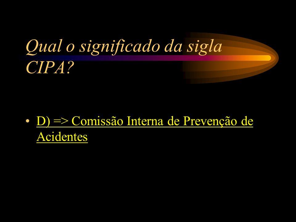 Qual o significado da sigla CIPA? A) => Conselho Interno de Prevenção de Acidentes B) => Convenção Interna de Proteção Contra Acidentes C) => Confeder