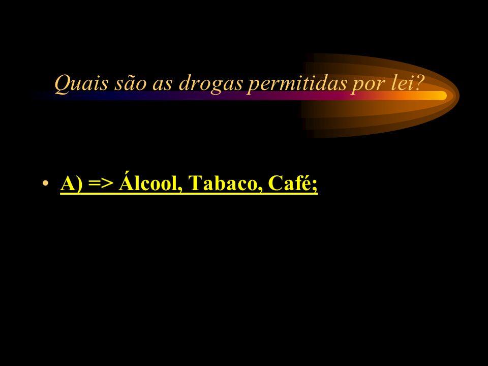 Quais são as drogas permitidas por lei? A) => Álcool, Tabaco, Café; B) => Haxixe, Crack, Heroína; C) => Maconha, Barbitúricos, LSD; D) => Cocaína, Met