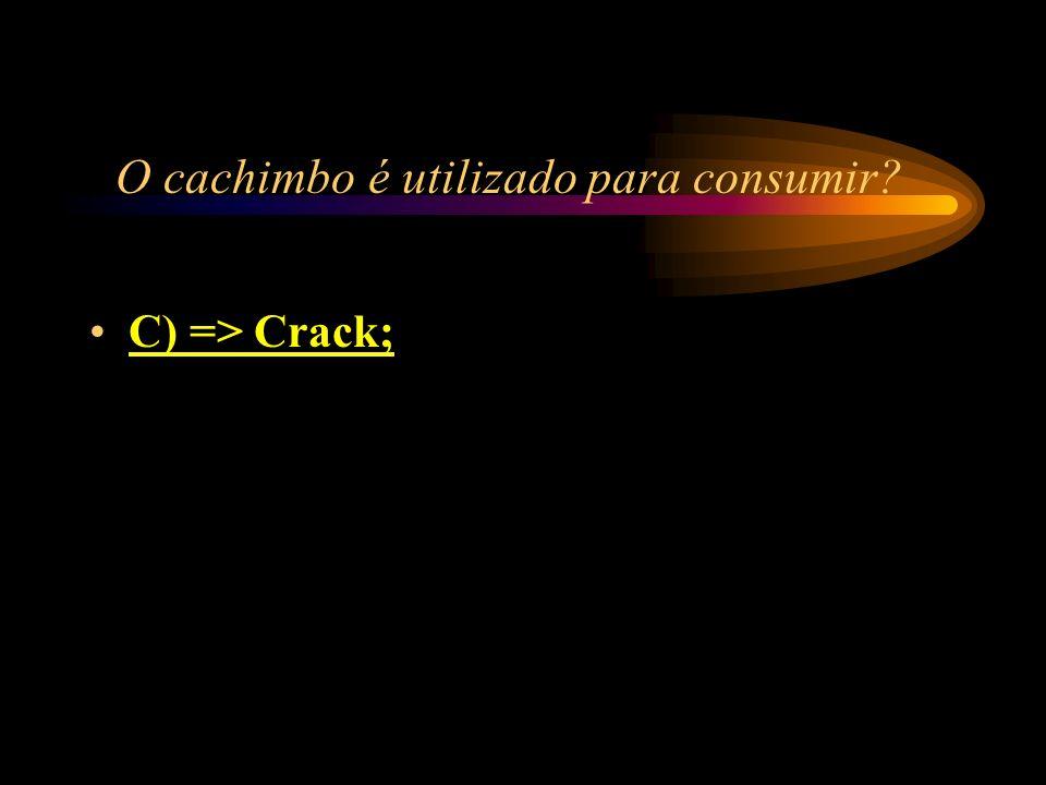 O cachimbo é utilizado para consumir? A) => Heroína; B) => Cocaína ; C) => Crack; D) => LSD.