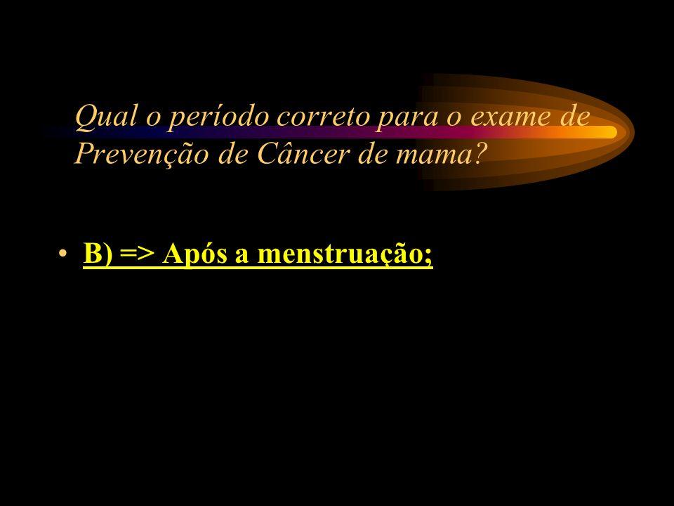 Qual o período correto para o exame de Prevenção de Câncer de mama? A) => Antes da menstruação; B) => Após a menstruação; C) => Durante a menstruação;