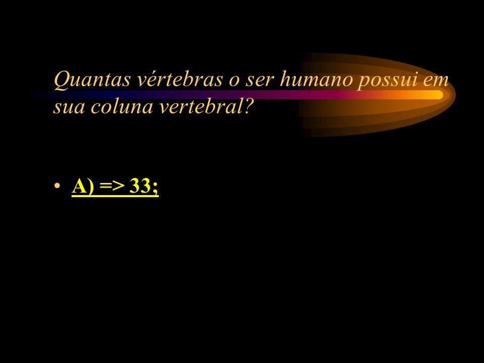 Quantas vértebras o ser humano possui em sua coluna vertebral? A) => 33; B) => 34; C) => 35; D) => 36.