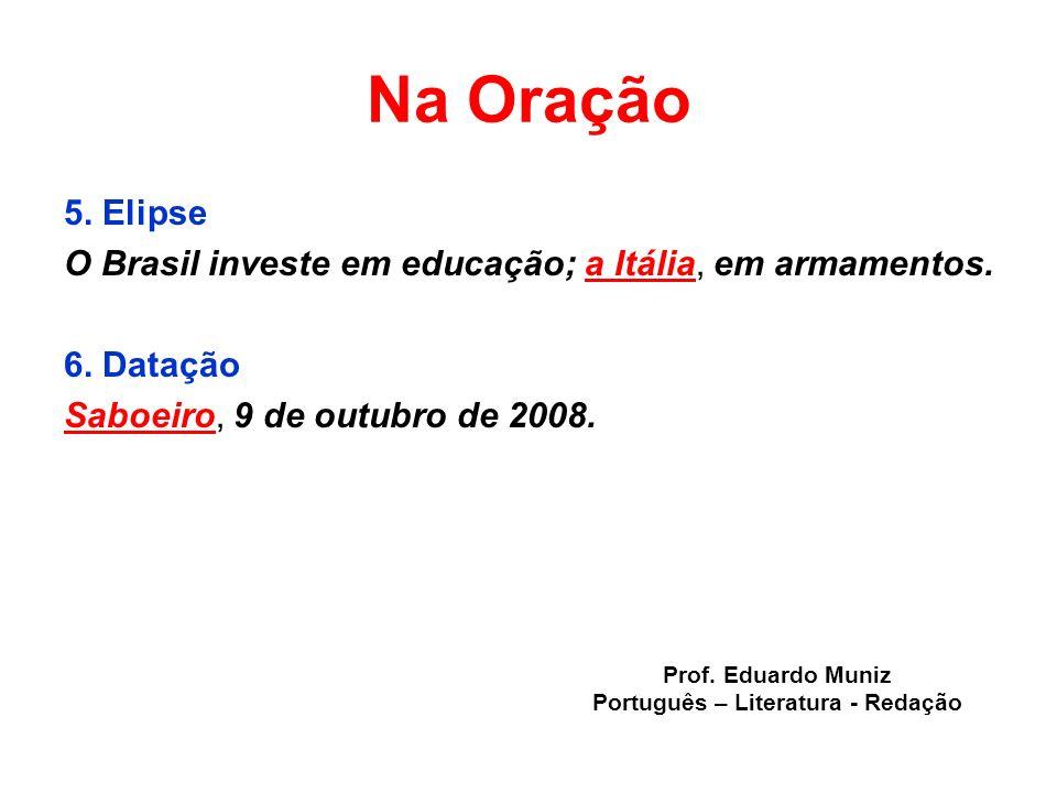 Na Oração 5. Elipse O Brasil investe em educação; a Itália, em armamentos. 6. Datação Saboeiro, 9 de outubro de 2008. Prof. Eduardo Muniz Português –