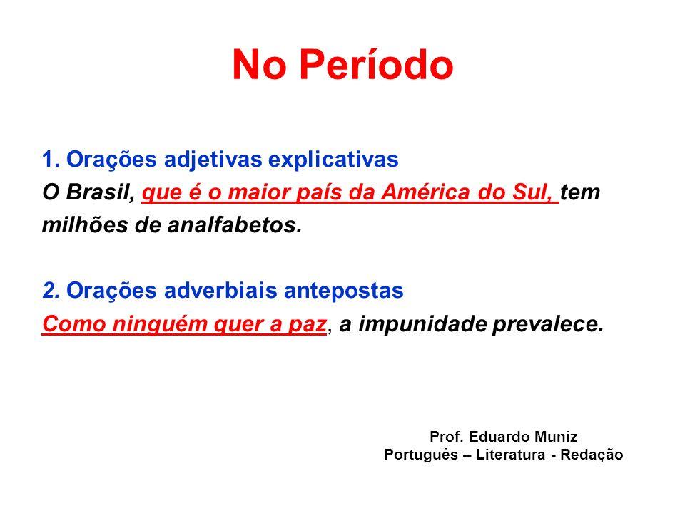 No Período 1. Orações adjetivas explicativas O Brasil, que é o maior país da América do Sul, tem milhões de analfabetos. 2. Orações adverbiais antepos