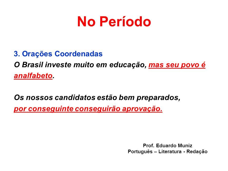No Período 3. Orações Coordenadas O Brasil investe muito em educação, mas seu povo é analfabeto. Os nossos candidatos estão bem preparados, por conseg