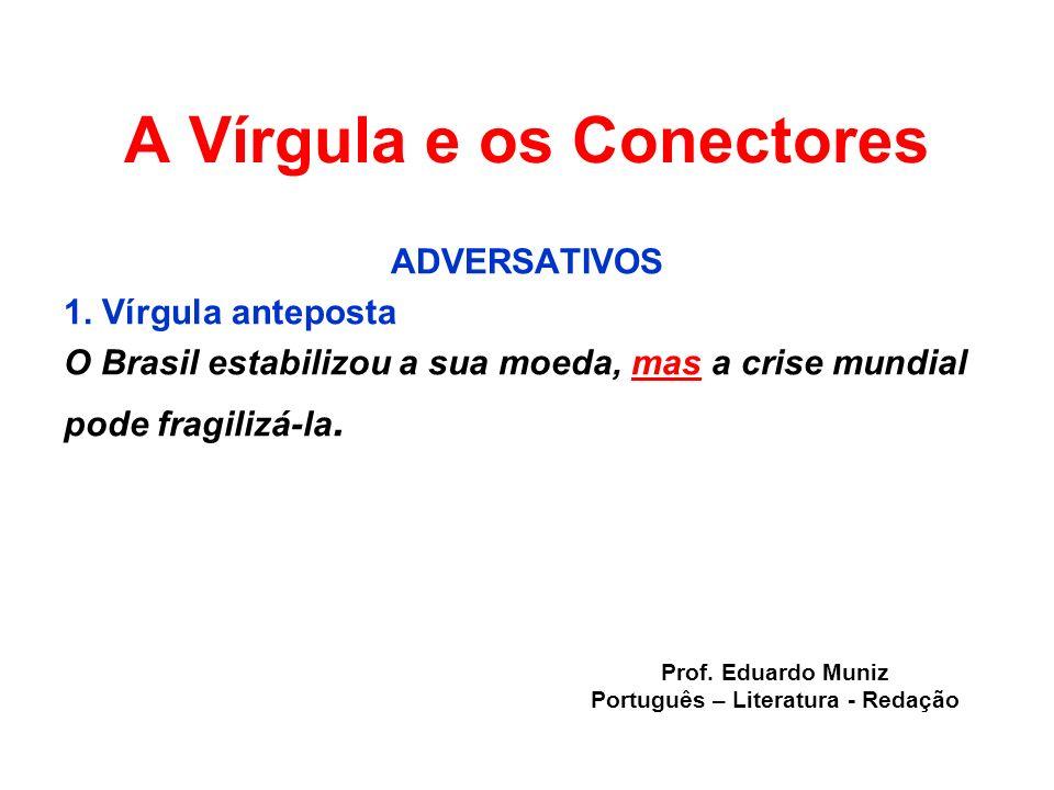 A Vírgula e os Conectores ADVERSATIVOS 1. Vírgula anteposta O Brasil estabilizou a sua moeda, mas a crise mundial pode fragilizá-la. Prof. Eduardo Mun