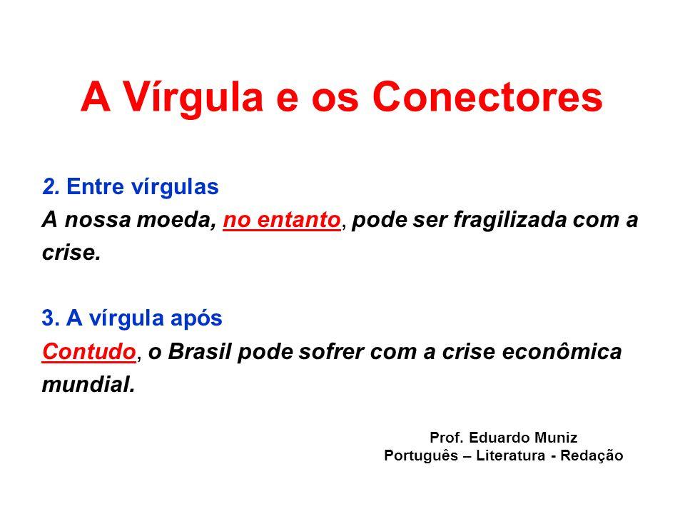 A Vírgula e os Conectores 2. Entre vírgulas A nossa moeda, no entanto, pode ser fragilizada com a crise. 3. A vírgula após Contudo, o Brasil pode sofr