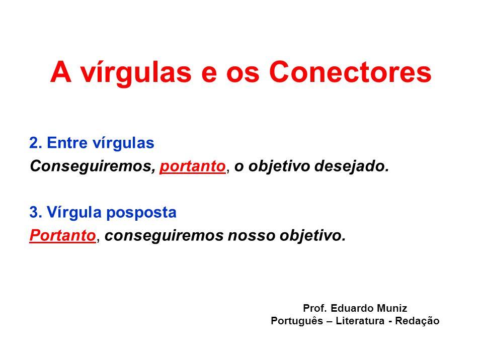 A vírgulas e os Conectores 2. Entre vírgulas Conseguiremos, portanto, o objetivo desejado. 3. Vírgula posposta Portanto, conseguiremos nosso objetivo.