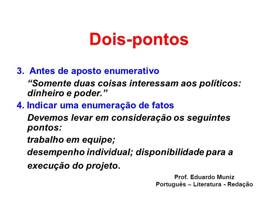 Dois-pontos 3. Antes de aposto enumerativo Somente duas coisas interessam aos políticos: dinheiro e poder. 4. Indicar uma enumeração de fatos Devemos