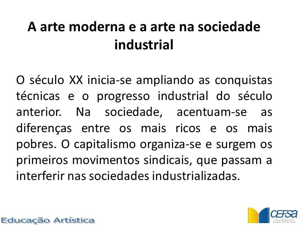 A arte moderna e a arte na sociedade industrial O século XX inicia-se ampliando as conquistas técnicas e o progresso industrial do século anterior. Na