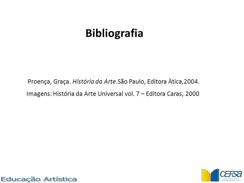 Proença, Graça. História da Arte.São Paulo, Editora Àtica,2004. Imagens: História da Arte Universal vol. 7 – Editora Caras, 2000 Bibliografia