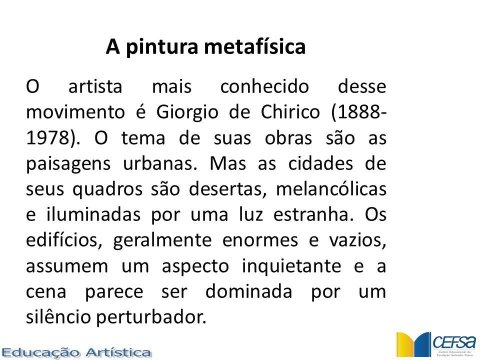 A pintura metafísica O artista mais conhecido desse movimento é Giorgio de Chirico (1888- 1978). O tema de suas obras são as paisagens urbanas. Mas as