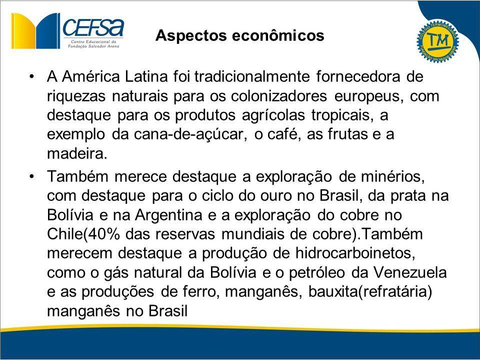 Aspectos econômicos A América Latina foi tradicionalmente fornecedora de riquezas naturais para os colonizadores europeus, com destaque para os produt