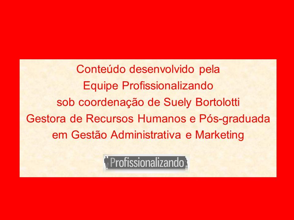Conteúdo desenvolvido pela Equipe Profissionalizando sob coordenação de Suely Bortolotti Gestora de Recursos Humanos e Pós-graduada em Gestão Administ