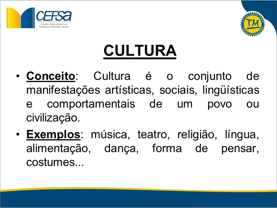 CULTURA Conceito: Cultura é o conjunto de manifestações artísticas, sociais, lingüísticas e comportamentais de um povo ou civilização. Exemplos: músic