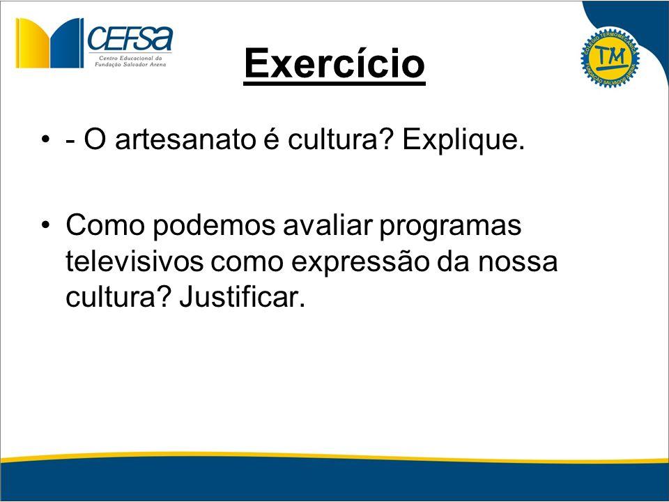 Exercício - O artesanato é cultura? Explique. Como podemos avaliar programas televisivos como expressão da nossa cultura? Justificar.