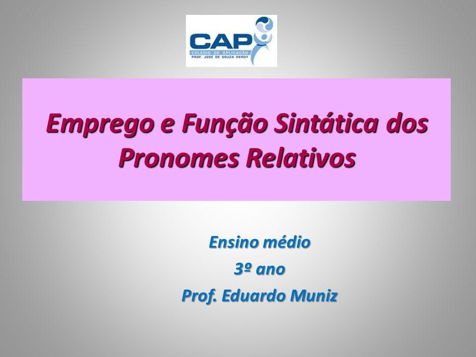Emprego e Função Sintática dos Pronomes Relativos Ensino médio 3º ano Prof. Eduardo Muniz
