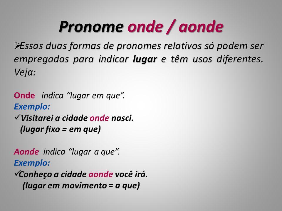 Pronome onde / aonde Essas duas formas de pronomes relativos só podem ser empregadas para indicar lugar e têm usos diferentes. Veja: Essas duas formas