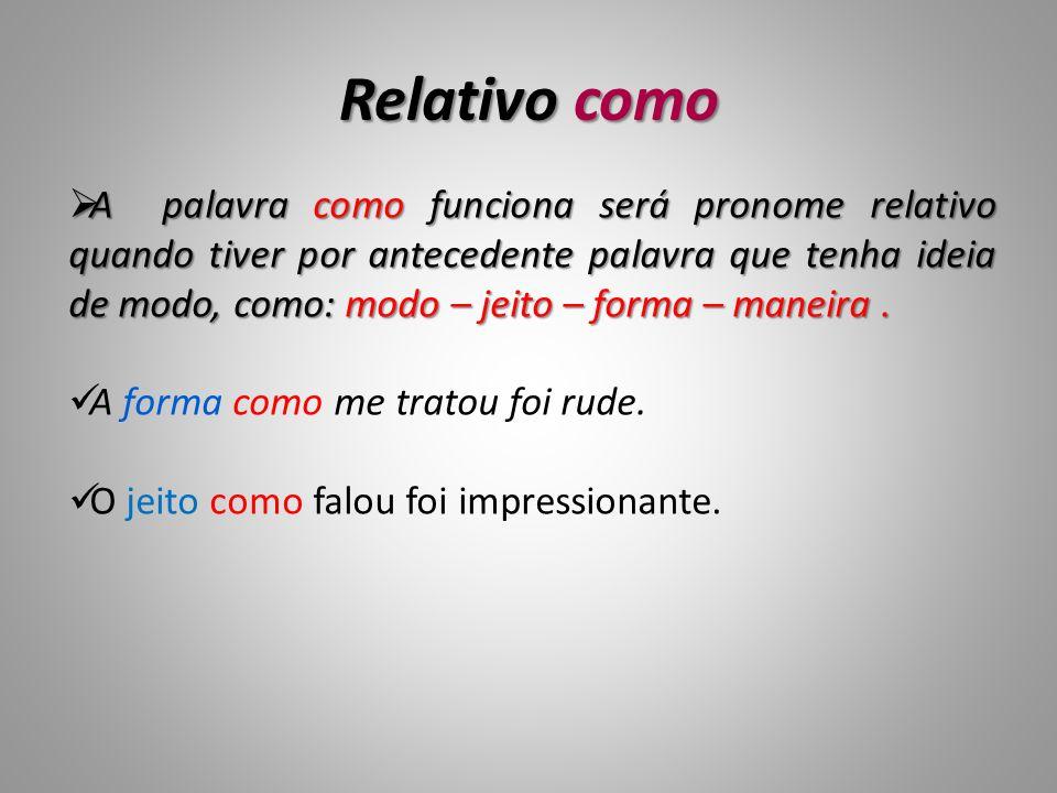 Relativo como A palavra como funciona será pronome relativo quando tiver por antecedente palavra que tenha ideia de modo, como: modo – jeito – forma –