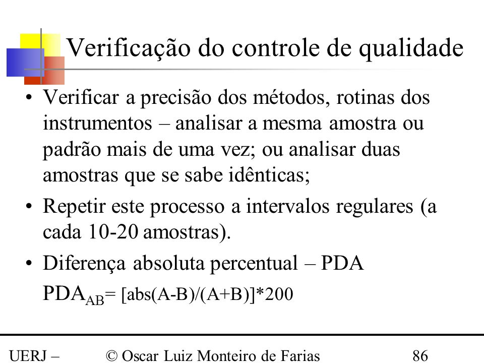 UERJ – Março 2008 © Oscar Luiz Monteiro de Farias86 Verificação do controle de qualidade Verificar a precisão dos métodos, rotinas dos instrumentos –