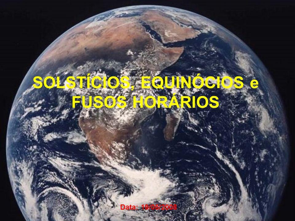 SOLSTÍCIOS, EQUINÓCIOS e FUSOS HORÁRIOS Data: 19/05/2008