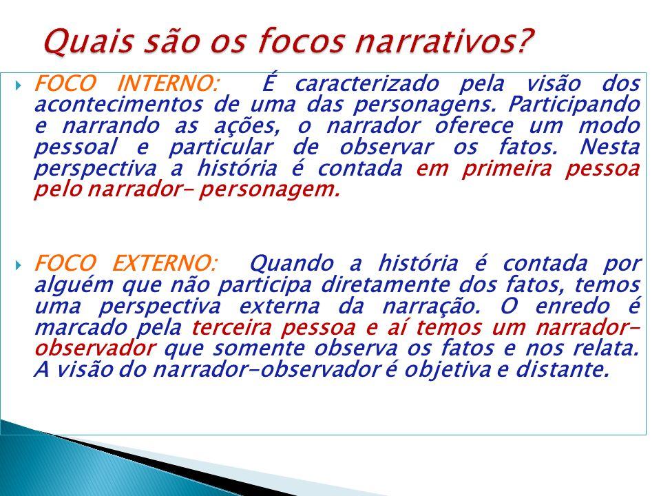 FOCO INTERNO: É caracterizado pela visão dos acontecimentos de uma das personagens. Participando e narrando as ações, o narrador oferece um modo pesso