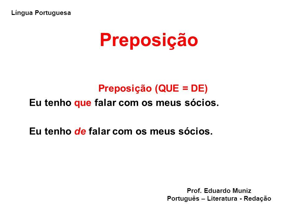 Preposição Preposição (QUE = DE) Eu tenho que falar com os meus sócios. Eu tenho de falar com os meus sócios. Língua Portuguesa Prof. Eduardo Muniz Po