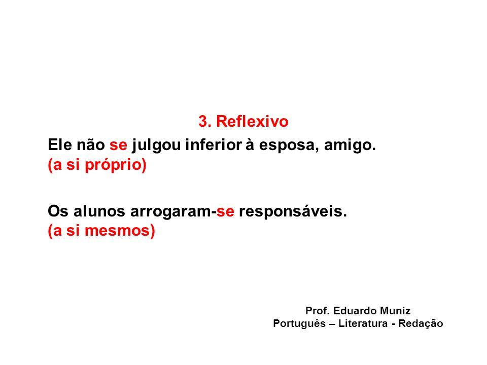 3. Reflexivo Ele não se julgou inferior à esposa, amigo. (a si próprio) Os alunos arrogaram-se responsáveis. (a si mesmos) Prof. Eduardo Muniz Portugu