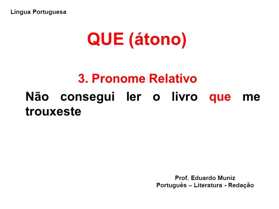 QUE (átono) 3. Pronome Relativo Não consegui ler o livro que me trouxeste Língua Portuguesa Prof. Eduardo Muniz Português – Literatura - Redação