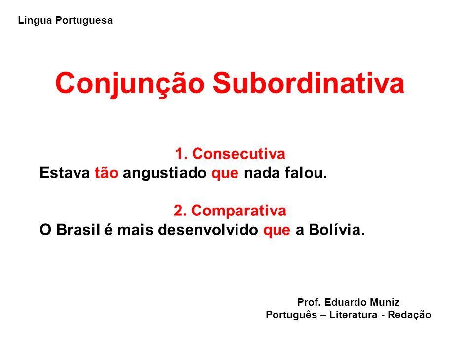 Conjunção Subordinativa 1. Consecutiva Estava tão angustiado que nada falou. 2. Comparativa O Brasil é mais desenvolvido que a Bolívia. Língua Portugu