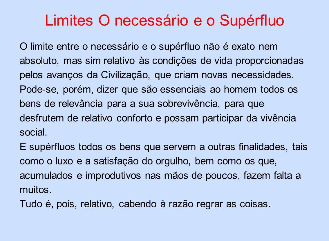 Limites O necessário e o Supérfluo O limite entre o necessário e o supérfluo não é exato nem absoluto, mas sim relativo às condições de vida proporcio