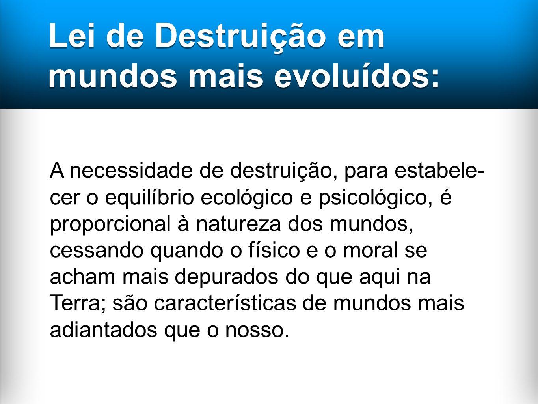 Lei de Destruição em mundos mais evoluídos: A necessidade de destruição, para estabele- cer o equilíbrio ecológico e psicológico, é proporcional à nat