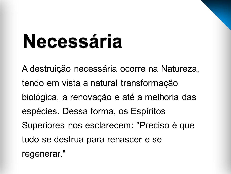 A destruic ̧ ão necessária ocorre na Natureza, tendo em vista a natural transformac ̧ ão biológica, a renovac ̧ ão e até a melhoria das espécie