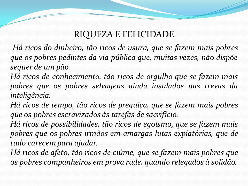 RIQUEZA E FELICIDADE Há ricos do dinheiro, tão ricos de usura, que se fazem mais pobres que os pobres pedintes da via pública que, muitas vezes, não d