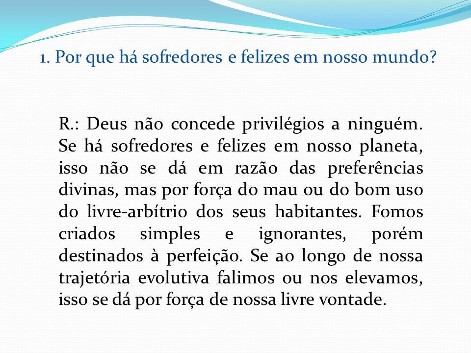 R.: Deus não concede privilégios a ninguém. Se há sofredores e felizes em nosso planeta, isso não se dá em razão das preferências divinas, mas por for