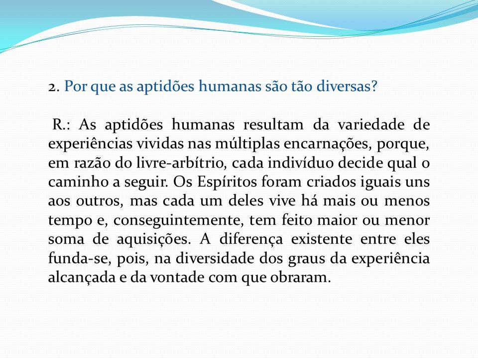 2. Por que as aptidões humanas são tão diversas? R.: As aptidões humanas resultam da variedade de experiências vividas nas múltiplas encarnações, porq