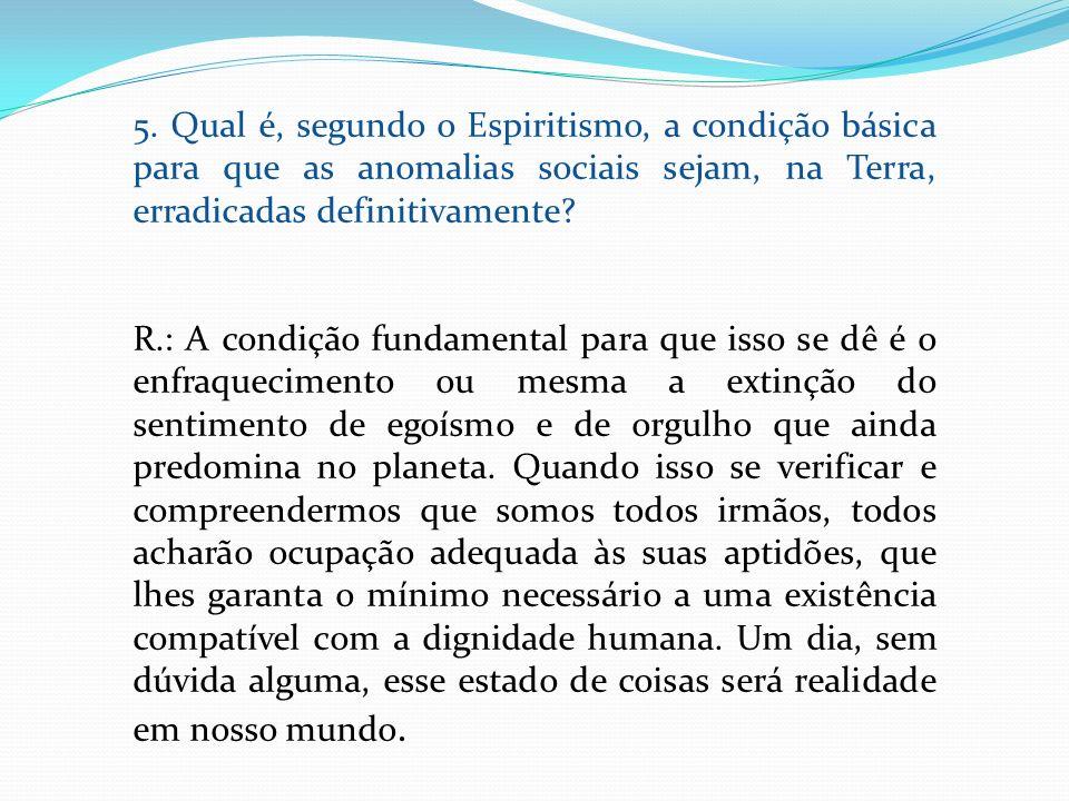 5. Qual é, segundo o Espiritismo, a condição básica para que as anomalias sociais sejam, na Terra, erradicadas definitivamente? R.: A condição fundame
