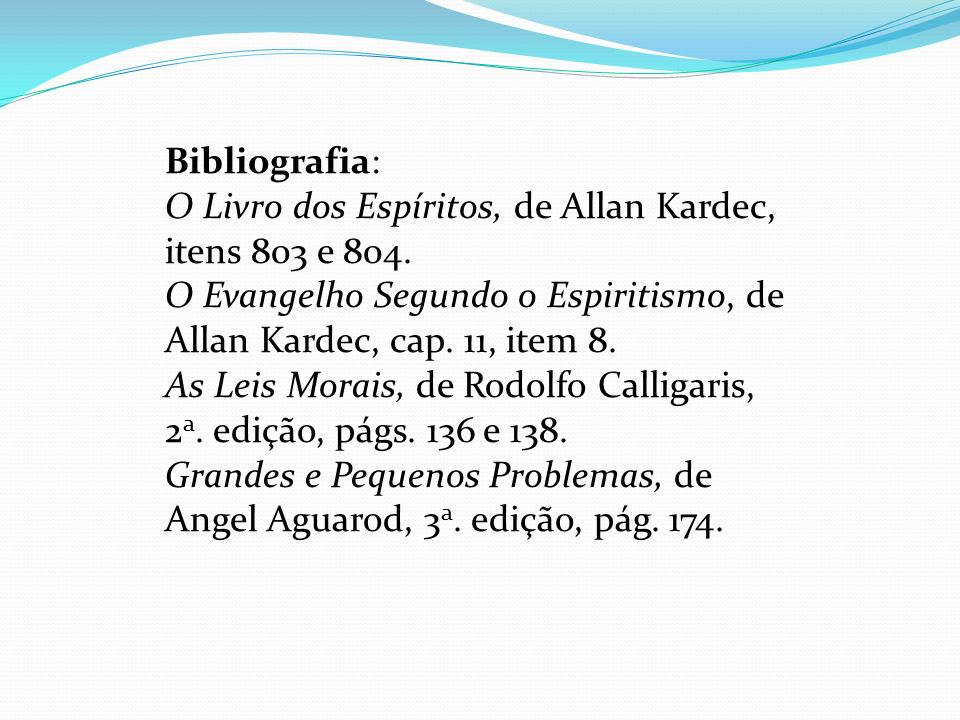 Bibliografia: O Livro dos Espíritos, de Allan Kardec, itens 803 e 804. O Evangelho Segundo o Espiritismo, de Allan Kardec, cap. 11, item 8. As Leis Mo