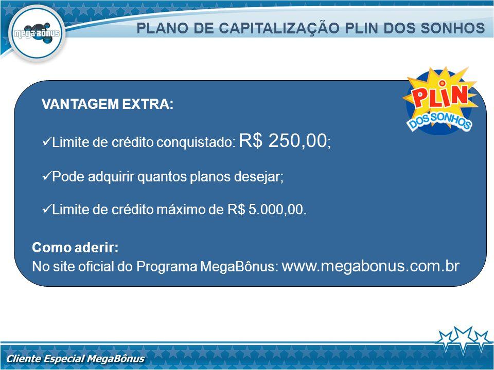 Como aderir: No site oficial do Programa MegaBônus: www.megabonus.com.br PLANO DE CAPITALIZAÇÃO PLIN DOS SONHOS VANTAGEM EXTRA: Limite de crédito conq