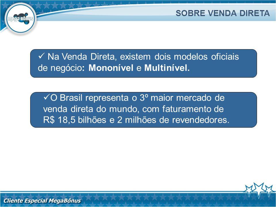 SOBRE VENDA DIRETA Na Venda Direta, existem dois modelos oficiais de negócio: Mononível e Multinível. O Brasil representa o 3º maior mercado de venda