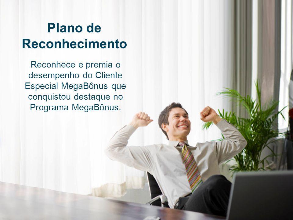 Plano de Reconhecimento Reconhece e premia o desempenho do Cliente Especial MegaBônus que conquistou destaque no Programa MegaBônus.