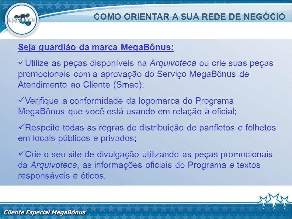 COMO ORIENTAR A SUA REDE DE NEGÓCIO Seja guardião da marca MegaBônus: Utilize as peças disponíveis na Arquivoteca ou crie suas peças promocionais com