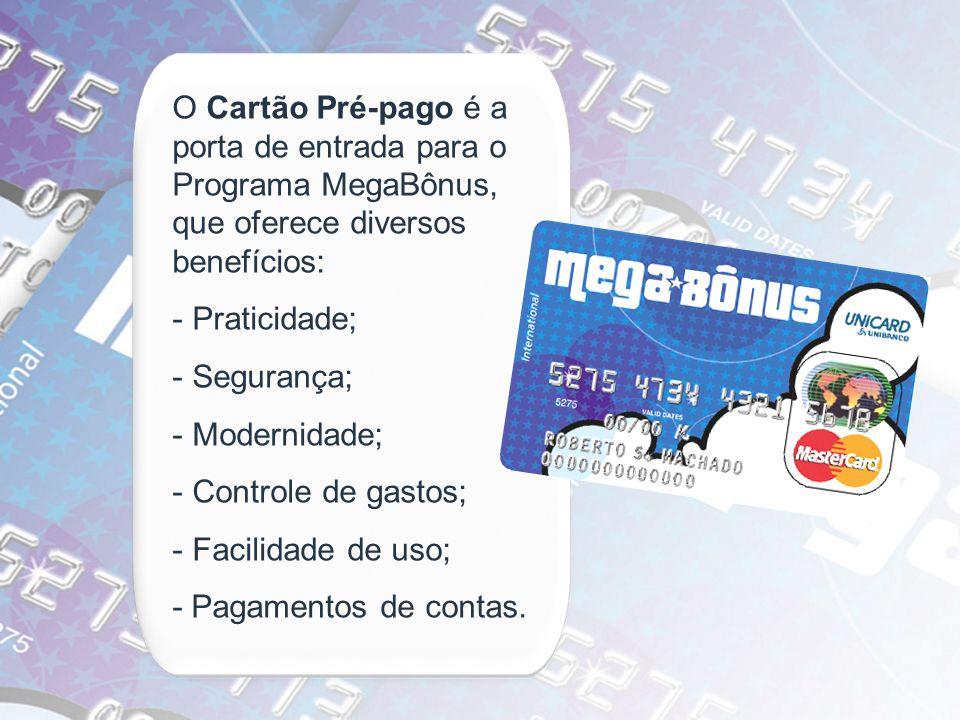 O Cartão Pré-pago é a porta de entrada para o Programa MegaBônus, que oferece diversos benefícios: - Praticidade; - Segurança; - Modernidade; - Contro