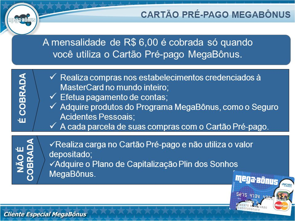 A mensalidade de R$ 6,00 é cobrada só quando você utiliza o Cartão Pré-pago MegaBônus. CARTÃO PRÉ-PAGO MEGABÔNUS Realiza compras nos estabelecimentos